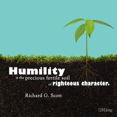 """""""Humility is the precious fertile soil of righteous character.""""  """"The Transforming Power of Faith and Character,"""" by Richard G. Scott, General Conference, Oct. 2010"""