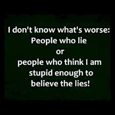 I don't know what's worse. People who lie or people who think I am stupid enough to believe the lies! www.rob-mcconnell.com