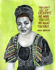 """""""You can't use up creativity. The more you use, the more you have."""" - Maya Angelou"""