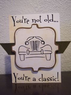 You're not old...   You're a classic!