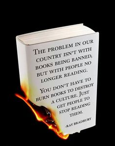 """""""You don't have to burn books to destroy a culture. Just get people to stop reading them"""" -Ray Bradbury"""