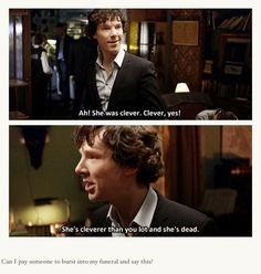 Sherlock. @Julia Christian  u should come say this at my funeral! Hahah