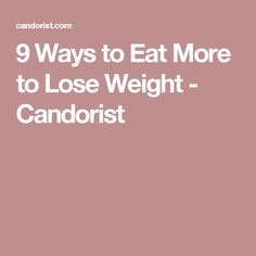 9 Ways to Eat More to Lose Weight - Candorist
