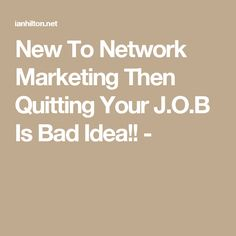 New To Network Marketing Then Quitting Your J.O.B Is Bad Idea!! -