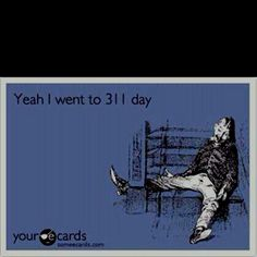 311 day.  Hell yeah I did.  And I hope to do it again!