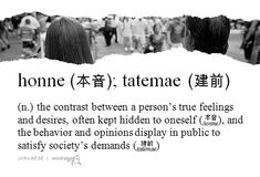 """honne 本音 & tatemae 建前"" (Japanese) - the contrast between a person's true feelings and desires, often kept hidden to oneself (honne), and the behavior and opinions display in public to satisfy society's demands (tatemae)"