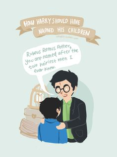 HAHA...I've always wondered for the love of Merlin, why he never named any of his son's after Sirius...unless it was secretly James is middle name...