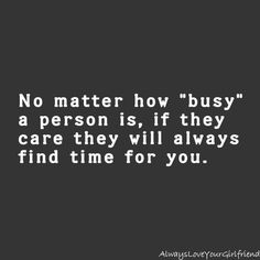 no matter how busy a person is, if they care they will always find time for you