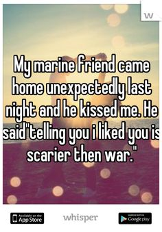 "My marine friend came home unexpectedly last night and he kissed me. He said""telling you i liked you is scarier then war."""