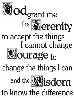 God grant me the serenity to accept the things I cannot change; courage to change the things I can; and wisdom to know the difference.