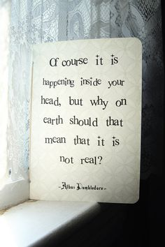 """Of course it is happening inside your head, but why on earth does that mean that it is not real?"""