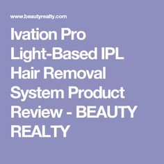 Ivation Pro Light-Based IPL Hair Removal System Product Review - BEAUTY REALTY