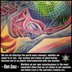 We are all affecting the world every moment, whether we mean to or not. Our actions and states of mind matter, because we're so deeply interconnected with one another. Working on our own consciousness is the most important thing that we are doing at any moment, and being Love is the supreme creative act. ~ Ram Dass  art pic by Alex Grey