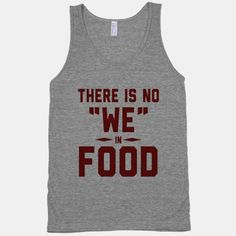 """There is No """"WE"""" in Food (Tank) true dat!"""