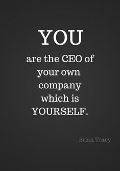 You are the CEO of your own company which is yourself.~Bulid yourself up, don't wait for others to.