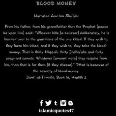 BLOOD MONEY  Narrated Amr bin Shuaib:  From his father from his grandfather that the Prophet (peace be upon him) said: Whoever kills [a believer] deliberately he is handed over to the guardians of the one killed. If they wish to they have him killed and if they wish to they take the blood-money. That is thirty Hiqqah thirty Jadhaahs and forty pregnant camels. Whatever (amount more) they require from him than that is for them (if they choose). THat is because of the severity of blood-money…