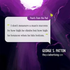 """George S. Patton #Quote: """"I don't measure a man's success by how high he climbs but  how high he bounces when he hits bottom."""""""