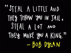 """""""Steal a little and they throw you in jail.  Steal a lot and they make you a king."""" - Bob Dylan"""