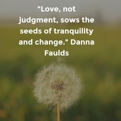 """""""Love, not judgment, sows the seeds of tranquility and change."""" Danna Faulds"""