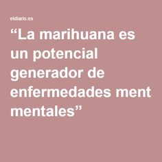 """""""La marihuana es un potencial generador de enfermedades mentales"""""""