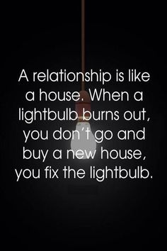 A relationship is like a house. When a lightbulb turns out, you don't go and buy a new house, you fix the https://aletalove.wordpress.com/. #RelationshipAdvice