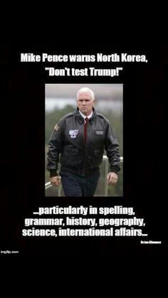 """Mike Pence warns North Korea, """"Don't test Trump!""""...particularly in spelling, grammar, history, geography, science, international affairs..."""