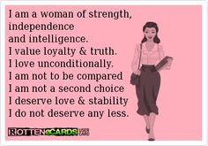 I+am+a+woman+of+strength,+independence and+intelligence. I+value+loyalty+&+truth. I+love+unconditionally. I+am+not+to+be+compared I+am+not+a+second+choice I+deserve+love+&+stability I+do+not+deserve+any+less.