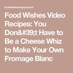 Food Wishes Video Recipes: You Don't Have to Be a Cheese Whiz to Make Your Own Fromage Blanc