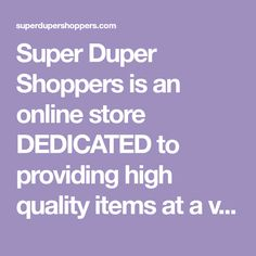 Super Duper Shoppers is an online store DEDICATED to providing high quality items at a very affordable cost to our customers! Our array of popular products are sold for OVER 50% discounts to our competitors!  To achieve our goal of providing affordable AWESOME products, we have partnered with overseas manufacturers and