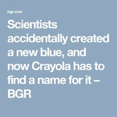 Scientists accidentally created a new blue, and now Crayola has to find a name for it – BGR