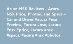 Acura NSX Reviews – Acura NSX Price, Photos, and Specs – Car and Driver #acura #nsx #review, #acura #nsx, #acura #nsx #price, #acura #nsx #specs, #acura #nsx #photos http://new-zealand.remmont.com/acura-nsx-reviews-acura-nsx-price-photos-and-specs-car-and-driver-acura-nsx-review-acura-nsx-acura-nsx-price-acura-nsx-specs-acura-nsx-photos/  # Acura NSX Acura NSX From the November 2016 issue If a 3868-pound, all-wheel-drive hybrid strikes you as a curious sequel to the original bantamweight…