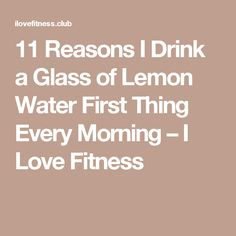 11 Reasons I Drink a Glass of Lemon Water First Thing Every Morning – I Love Fitness