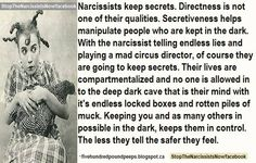 Narcissists keep secrets. Directness is not one of their qualities. Secretiveness helps manipulate people who are kept in the dark. With the narcissist telling endless lies and playing a mad circus director, of course they are going to keep secrets. Their lives are compartmentalized and no one is allowed in to the deep dark cave that is their mind with it's endless locked boxes and rotten piles of muck. Keeping you and as many others as possible in the dark, keeps them in control. The less…