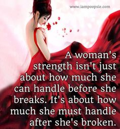 A woman's strength isn't just bout how much she can handle before she breaks. It's also about how much she must handle after she's broken. Great Quotes, Quotes To Live By, Inspirational Quotes, Inspiring Sayings, Random Quotes, Awesome Quotes, Wise Quotes, Motivational, The Words