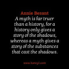 """A myth is far truer than a history, for a history only gives a story of the shadows, whereas a myth gives a story of the substances that cast the shadows."", Annie Besant"