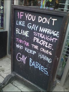 If you don't like gay marriage, blame straight people. They're the ones who keep having gay babies. LOL