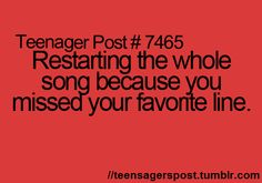 Yes! Or when I sing it, and my favorite line comes up, and I miss it so instead of moving the song two seconds back...no! I have to start the entire song over. Thanks for ruining it people who try to talk to me while I'm listening to my music.