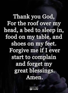 Thank you God, for the roof over my head, a bed to sleep on, food on my table and shoes on my feet. Forgive me if I ever start to complain and forget my blessings. Prayer Scriptures, Bible Prayers, Faith Prayer, God Prayer, Prayer Quotes, Faith Quotes, Bible Quotes, Qoutes, Religious Quotes