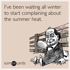 I've been waiting all winter to start complaining about the summer heat