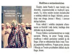 Janie Pawle II nasz święty orędowniku, Wspomożycielu w trudnych sprawach Ty, który swoim życiem świadczyłeś wielką miłość do Boga i ludzi Prowadząc nas drogą Jezusa i Maryi w umiłowaniu obojga, pragnąc pomagać innym.Przez miłość i wielkie cierpienie ofiarowane za bliźnich,co dzień zbliżałeś się do świętości.Pragnę prosić Cię o wstawiennictwo w mojej sprawie...Wierząc, że przez Twoją wiarę,modlitwę i miłość pomożesz zanieść ją do Boga Z ufnością w miłosierdzie Boże i moc Twej papieskiej…