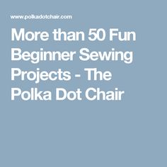 More than 50 Fun Beginner Sewing Projects - The Polka Dot Chair