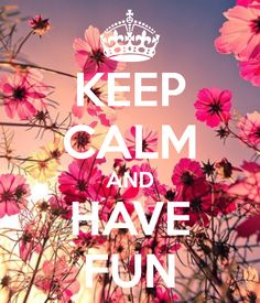 Keep calm and have fun