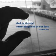 God, in the end, comes disguised as our lives. -Richard Rohr