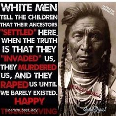 "There is some truth to this, but it just reflects mankind's history.  Over every continent in the world, one group has taken land, murdered, raped and stolen from another group.  Even among ""Native"" Americans.  They did the same thing. When the Asians first came to this continent, they had free run for hundreds of years, taking what they wanted, when they wanted.  Black, White, or shades of Brown, we are all guilty of the same thing.  It's still happening today."