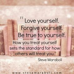 Love yourself. Forgive yourself. Be true to yourself. How you treat yourself sets the standard for how others will treat you. - Steve Maraboli