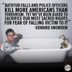 """""""Bathtub falls and police officers kill more Americans than terrorism, yet we've been asked to sacrifice our most sacred rights for fear of falling victim to it.""""  ~ Edward Snowden"""