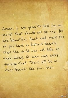 Women, I am going to tell you a secret that should not be one. You are beautiful. Each and every one of you have a distinct beauty that the world can not hide or take away. No man can every diminish that. There will be no other beauty like you… ever. #quote