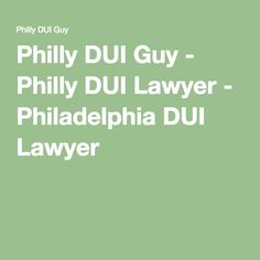 Philly DUI Guy - Philly DUI Lawyer - Philadelphia DUI Lawyer