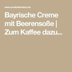 Bayrische Creme mit Beerensoße | Zum Kaffee dazu...
