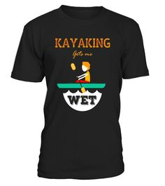 Kayaking Gets Me Wet | Outdoor Adventure Camping Shirts - Limited Edition